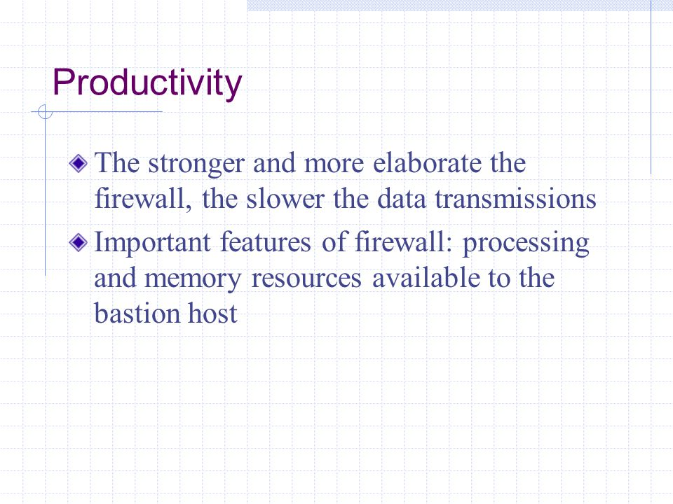 Productivity The stronger and more elaborate the firewall, the slower the data transmissions.
