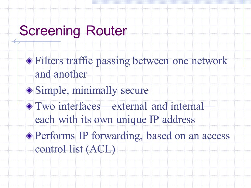 Screening Router Filters traffic passing between one network and another. Simple, minimally secure.
