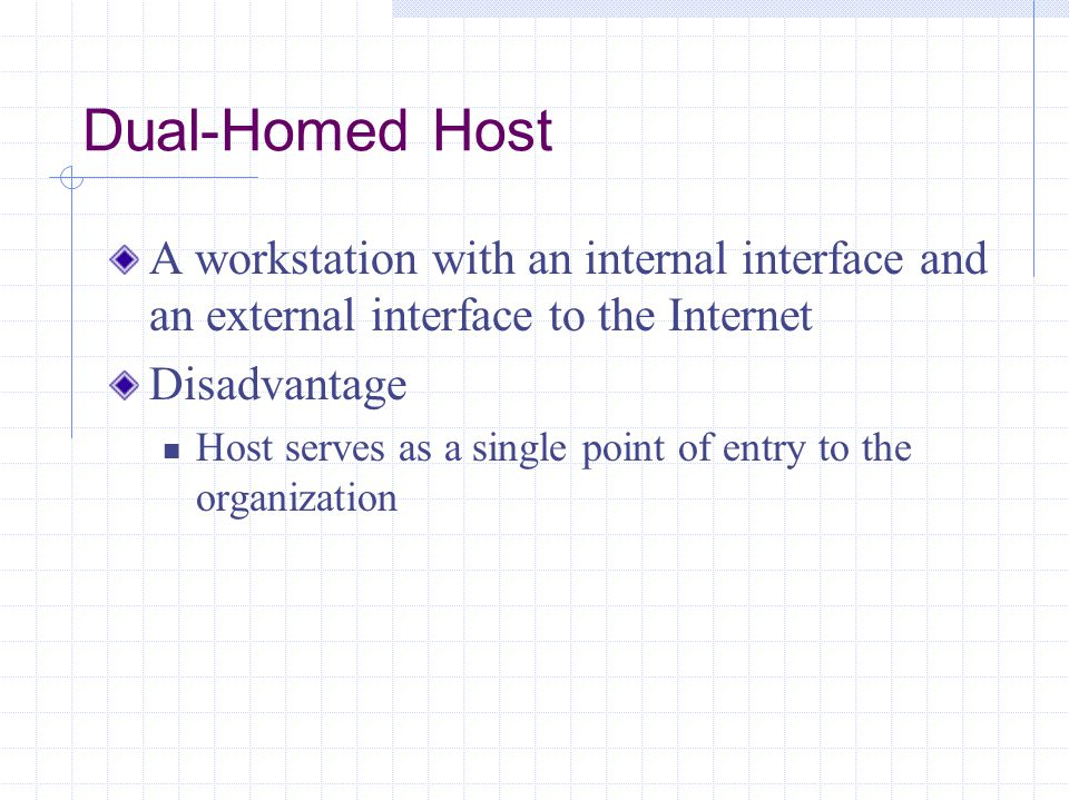 Dual-Homed Host A workstation with an internal interface and an external interface to the Internet.