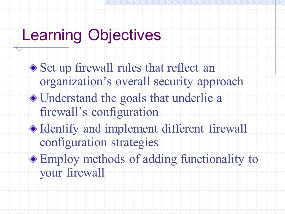 Learning Objectives Set up firewall rules that reflect an organization's overall security approach.