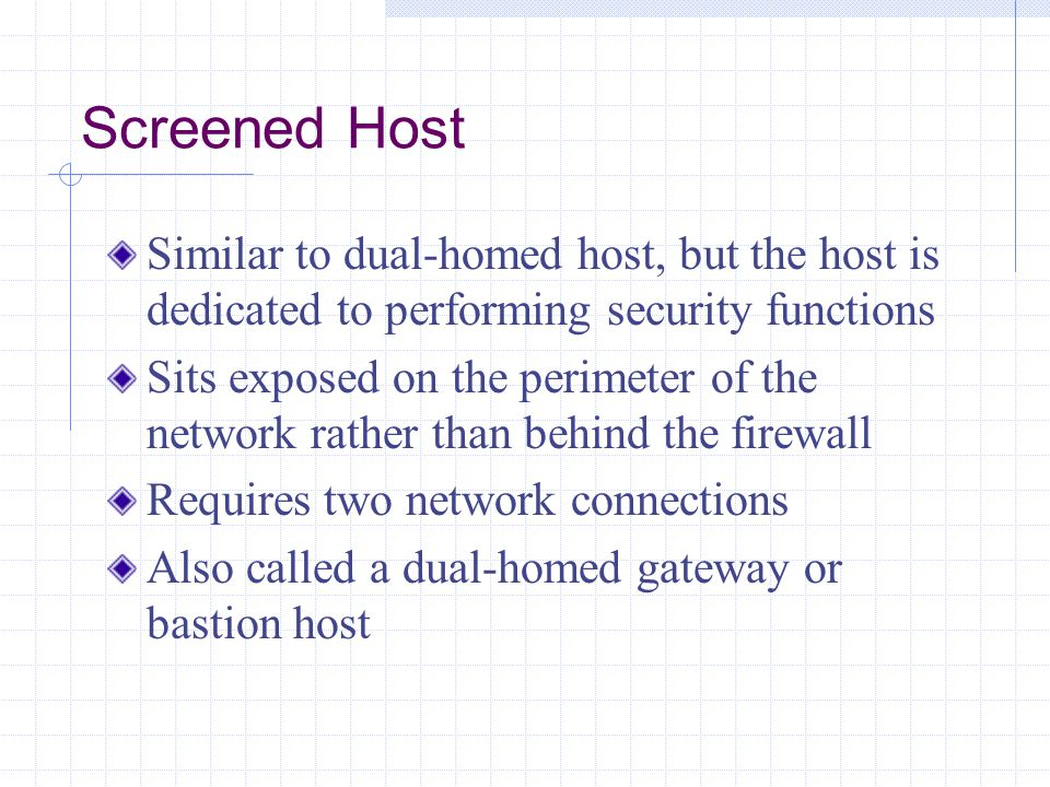 Screened Host Similar to dual-homed host, but the host is dedicated to performing security functions.