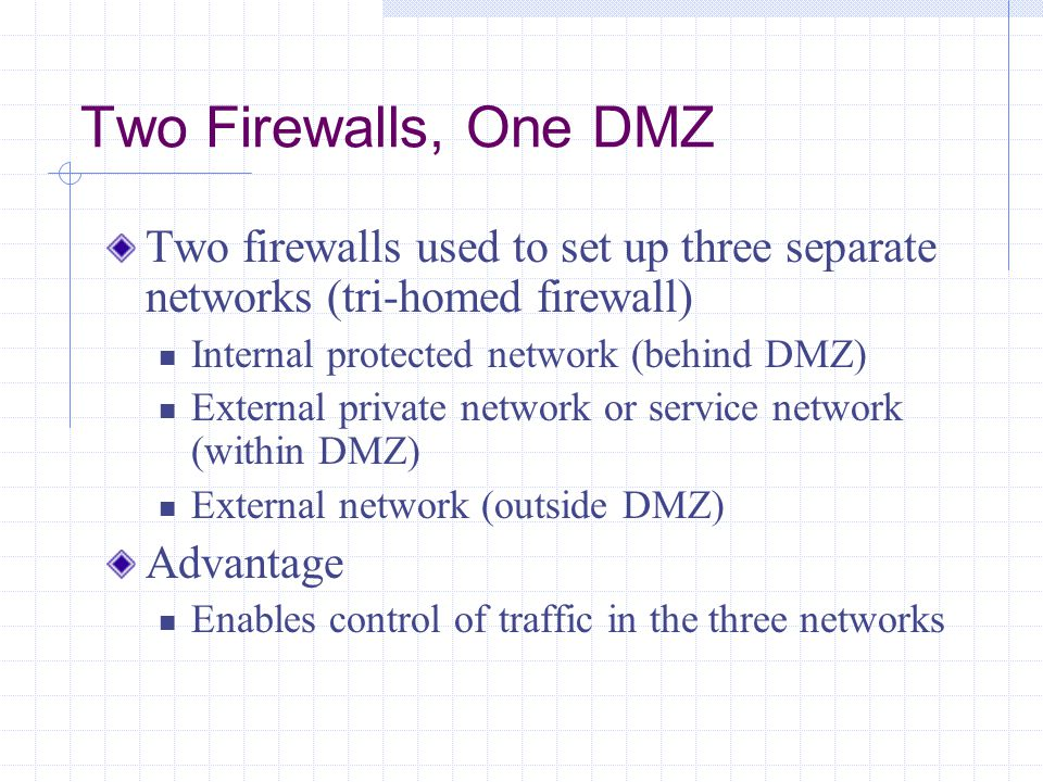 Two Firewalls, One DMZ Two firewalls used to set up three separate networks (tri-homed firewall) Internal protected network (behind DMZ)