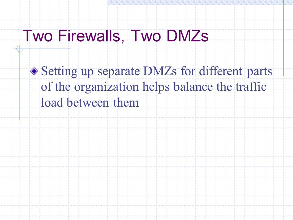 Two Firewalls, Two DMZs Setting up separate DMZs for different parts of the organization helps balance the traffic load between them.