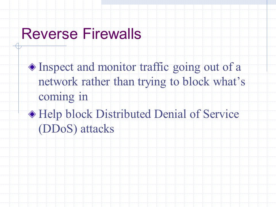 Reverse Firewalls Inspect and monitor traffic going out of a network rather than trying to block what's coming in.