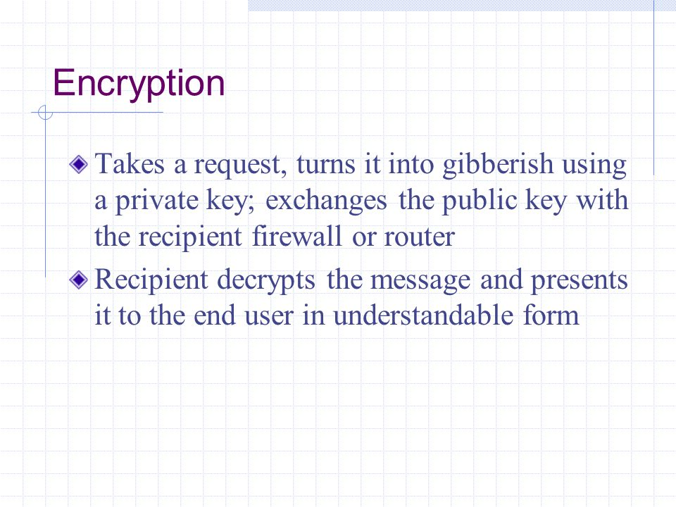 Encryption Takes a request, turns it into gibberish using a private key; exchanges the public key with the recipient firewall or router.