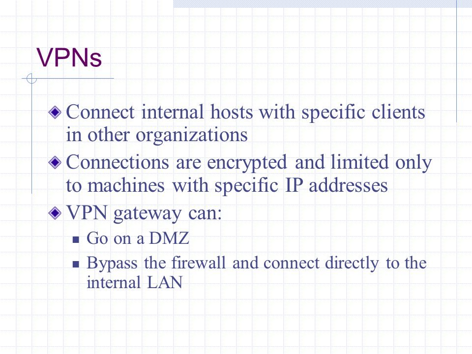 VPNs Connect internal hosts with specific clients in other organizations.