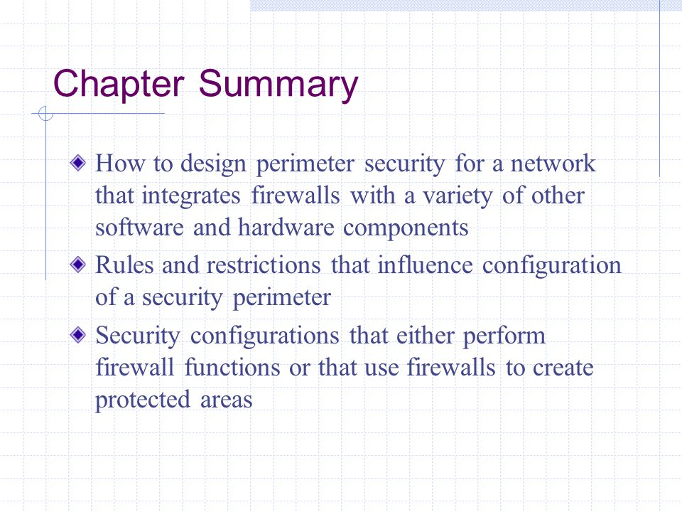 Chapter Summary How to design perimeter security for a network that integrates firewalls with a variety of other software and hardware components.