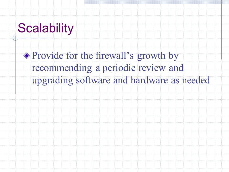 Scalability Provide for the firewall's growth by recommending a periodic review and upgrading software and hardware as needed.