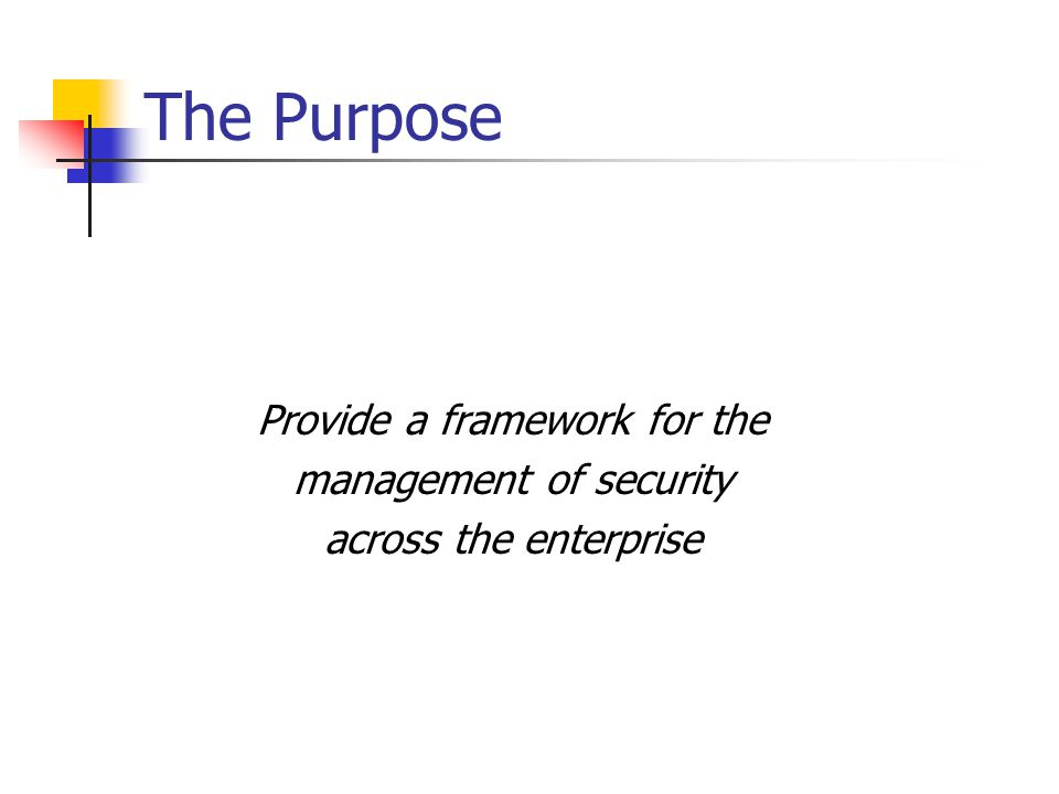 The Purpose Provide a framework for the management of security