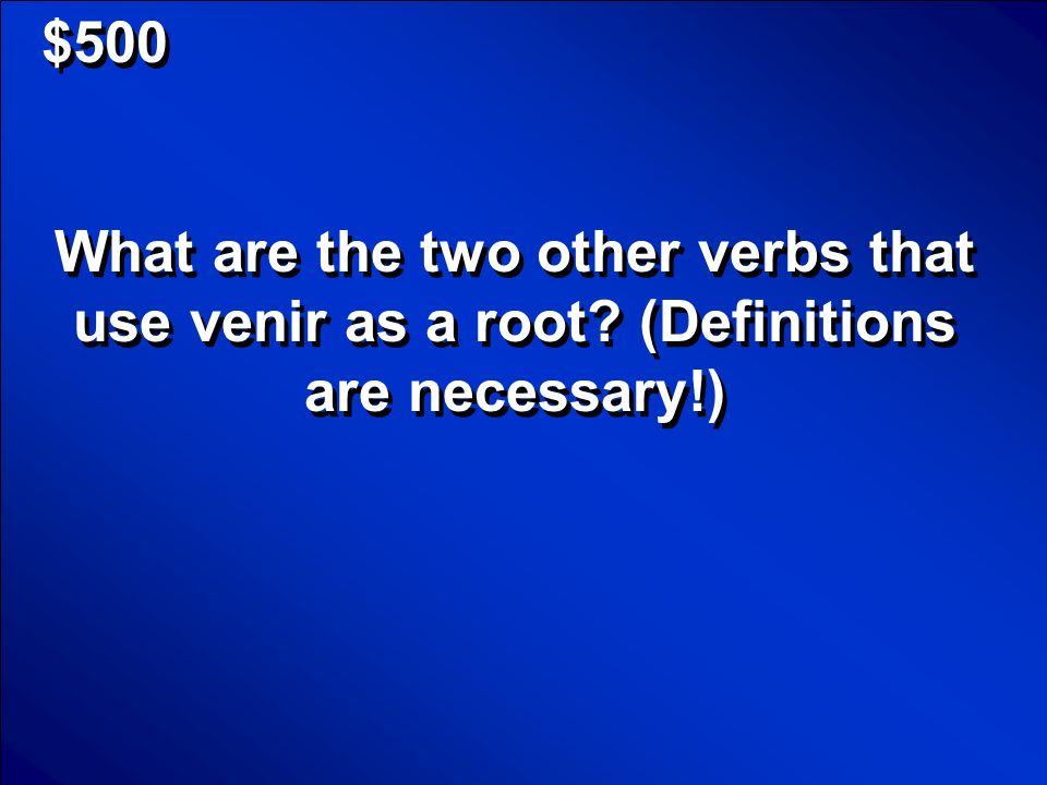 $500 What are the two other verbs that use venir as a root (Definitions are necessary!)
