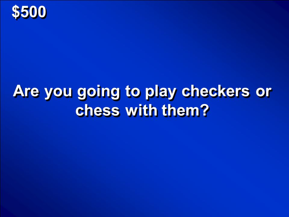Are you going to play checkers or chess with them