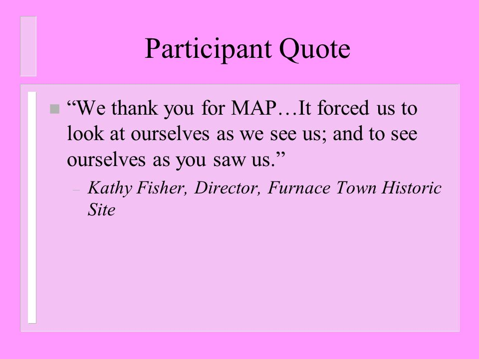 Participant Quote We thank you for MAP…It forced us to look at ourselves as we see us; and to see ourselves as you saw us.