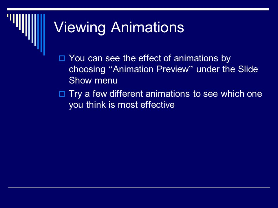 Viewing Animations You can see the effect of animations by choosing Animation Preview under the Slide Show menu.
