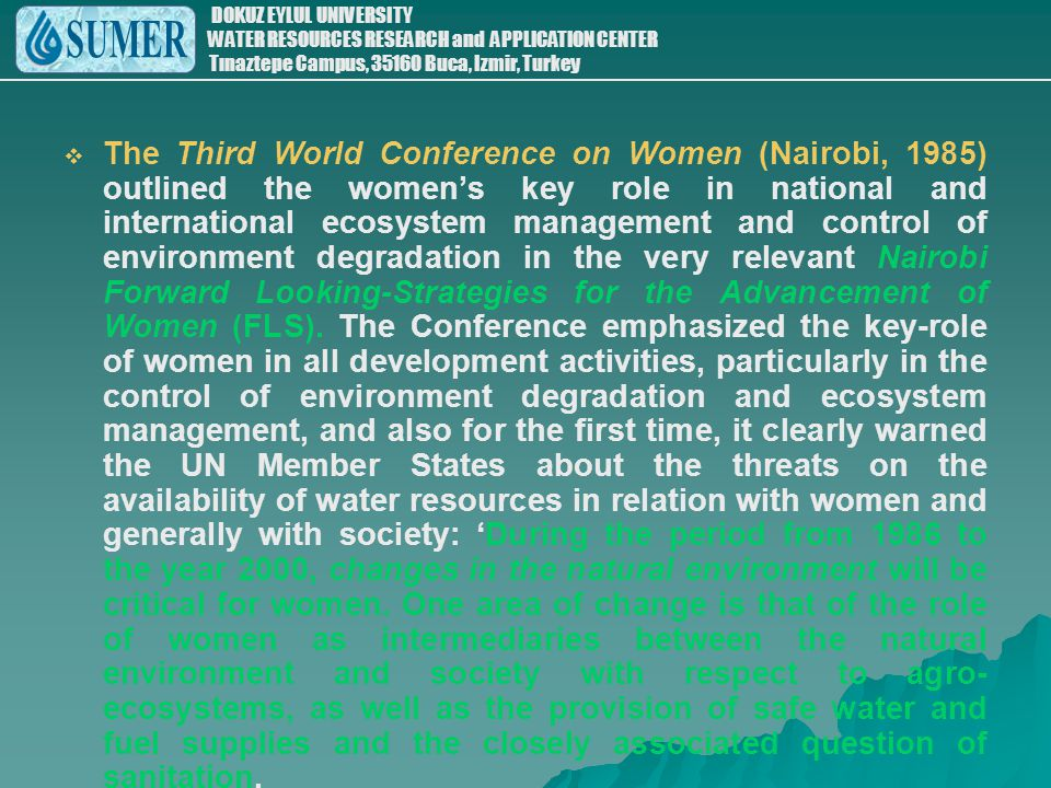 The Third World Conference on Women (Nairobi, 1985) outlined the women's key role in national and international ecosystem management and control of environment degradation in the very relevant Nairobi Forward Looking-Strategies for the Advancement of Women (FLS).