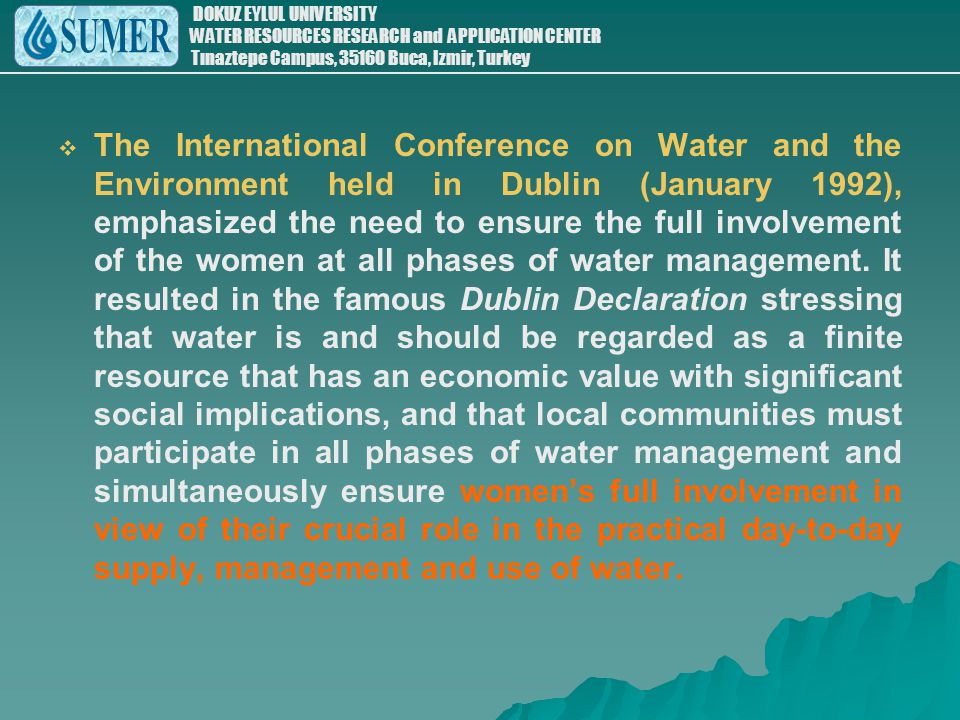 The International Conference on Water and the Environment held in Dublin (January 1992), emphasized the need to ensure the full involvement of the women at all phases of water management.