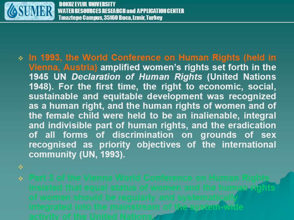 In 1993, the World Conference on Human Rights (held in Vienna, Austria) amplified women's rights set forth in the 1945 UN Declaration of Human Rights (United Nations 1948). For the first time, the right to economic, social, sustainable and equitable development was recognized as a human right, and the human rights of women and of the female child were held to be an inalienable, integral and indivisible part of human rights, and the eradication of all forms of discrimination on grounds of sex recognised as priority objectives of the international community (UN, 1993).