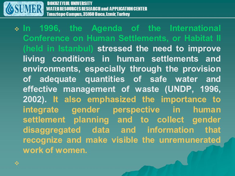 In 1996, the Agenda of the International Conference on Human Settlements, or Habitat II (held in Istanbul) stressed the need to improve living conditions in human settlements and environments, especially through the provision of adequate quantities of safe water and effective management of waste (UNDP, 1996, 2002). It also emphasized the importance to integrate gender perspective in human settlement planning and to collect gender disaggregated data and information that recognize and make visible the unremunerated work of women.