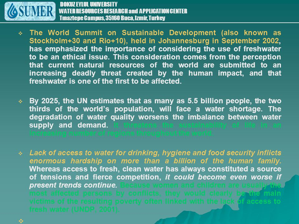 The World Summit on Sustainable Development (also known as Stockholm+30 and Rio+10), held in Johannesburg in September 2002, has emphasized the importance of considering the use of freshwater to be an ethical issue. This consideration comes from the perception that current natural resources of the world are submitted to an increasing deadly threat created by the human impact, and that freshwater is one of the first to be affected.