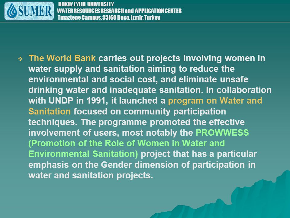 The World Bank carries out projects involving women in water supply and sanitation aiming to reduce the environmental and social cost, and eliminate unsafe drinking water and inadequate sanitation.