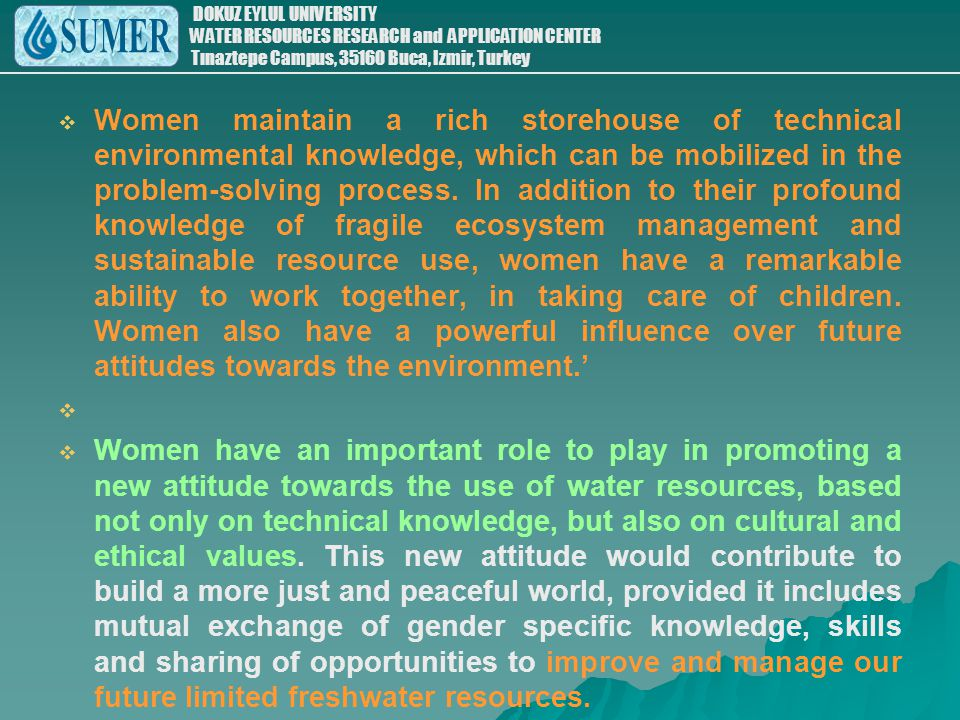 Women maintain a rich storehouse of technical environmental knowledge, which can be mobilized in the problem-solving process. In addition to their profound knowledge of fragile ecosystem management and sustainable resource use, women have a remarkable ability to work together, in taking care of children. Women also have a powerful influence over future attitudes towards the environment.'
