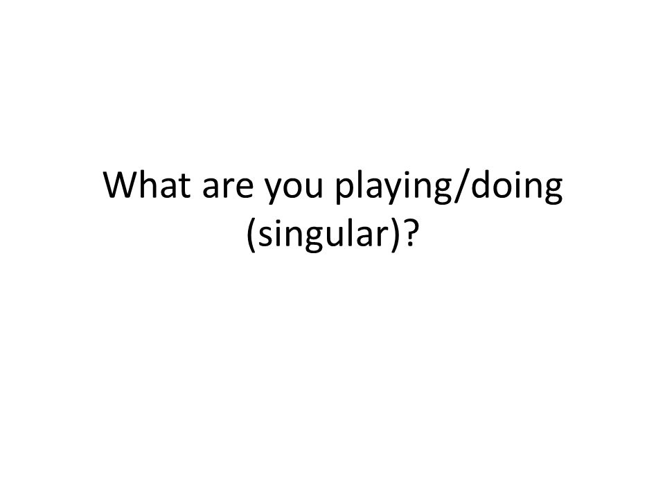 What are you playing/doing (singular)
