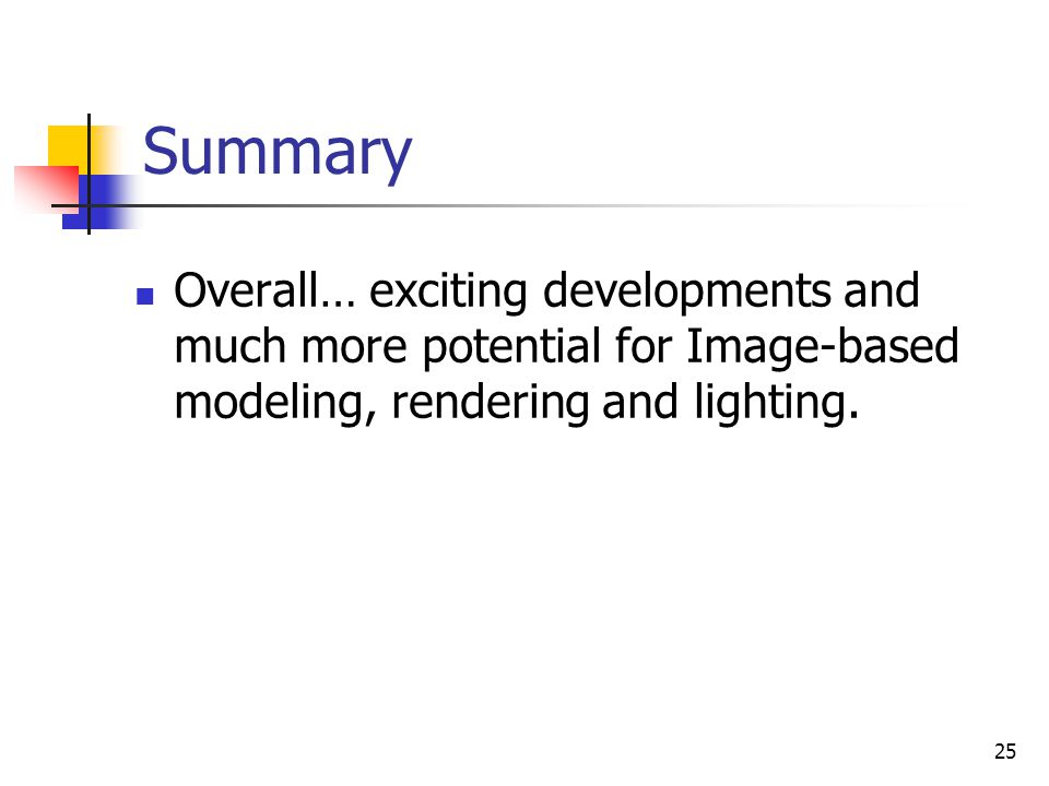 Summary Overall… exciting developments and much more potential for Image-based modeling, rendering and lighting.