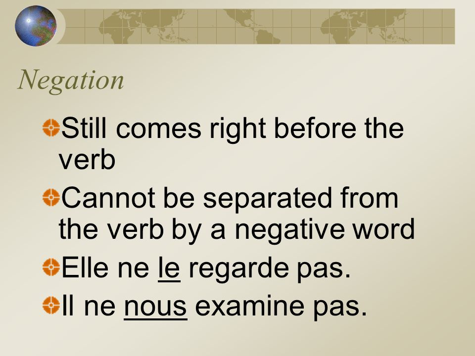Negation Still comes right before the verb. Cannot be separated from the verb by a negative word. Elle ne le regarde pas.