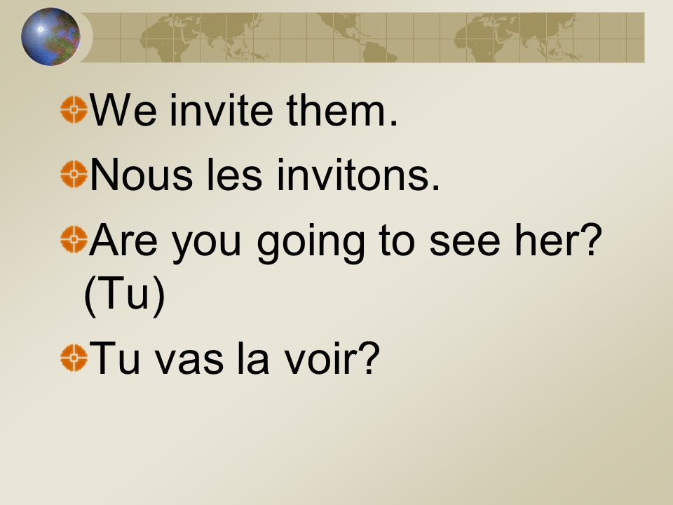 We invite them. Nous les invitons. Are you going to see her (Tu) Tu vas la voir