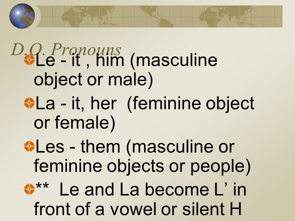 D.O. Pronouns Le - it , him (masculine object or male) La - it, her (feminine object or female)