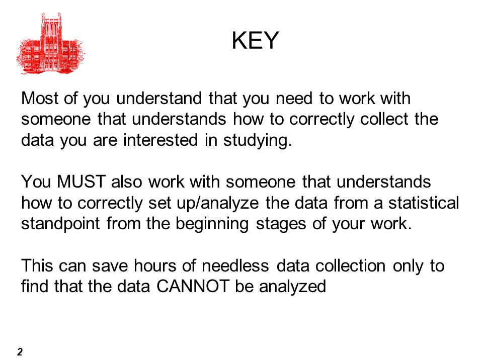 KEY Most of you understand that you need to work with someone that understands how to correctly collect the data you are interested in studying.