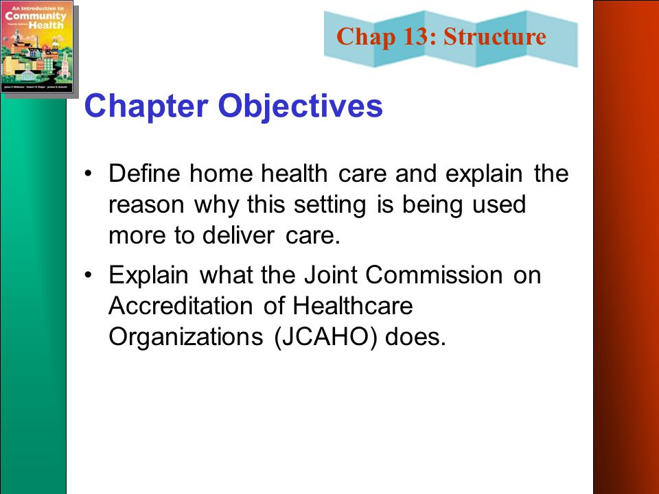Chapter Objectives Define home health care and explain the reason why this setting is being used more to deliver care.