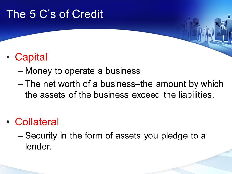 The 5 C's of Credit Capital Collateral Money to operate a business