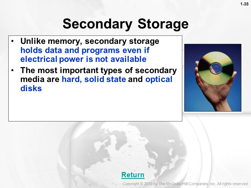 Secondary Storage Unlike memory, secondary storage holds data and programs even if electrical power is not available.