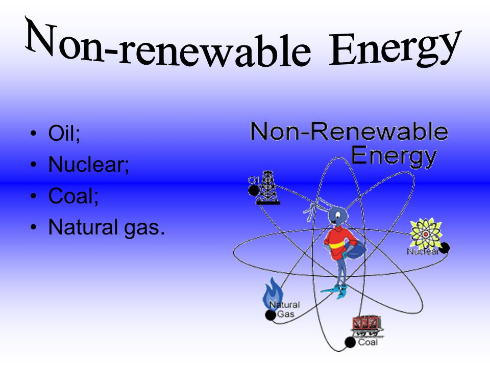 Non-renewable Energy Oil; Nuclear; Coal; Natural gas.