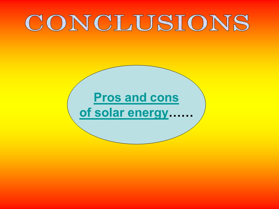 CONCLUSIONS Pros and cons of solar energy……