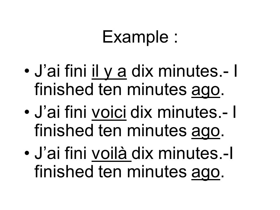 Example : J'ai fini il y a dix minutes.- I finished ten minutes ago. J'ai fini voici dix minutes.- I finished ten minutes ago.