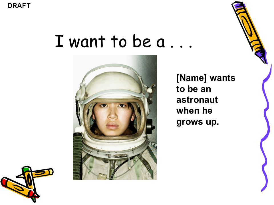 I want to be a [Name] wants to be an astronaut when he grows up.