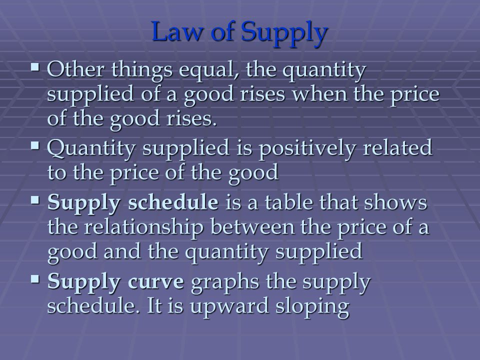 Law of Supply Other things equal, the quantity supplied of a good rises when the price of the good rises.