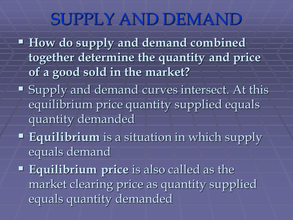 SUPPLY AND DEMAND How do supply and demand combined together determine the quantity and price of a good sold in the market