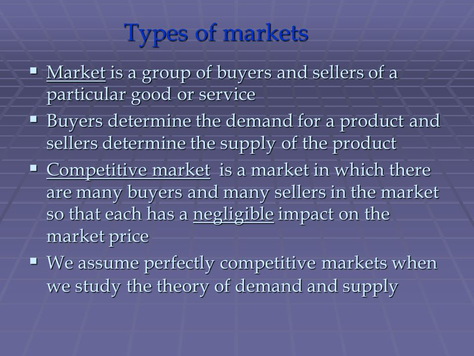 Types of markets Market is a group of buyers and sellers of a particular good or service.