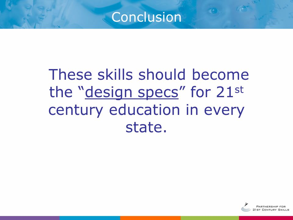 Conclusion These skills should become the design specs for 21st century education in every state.