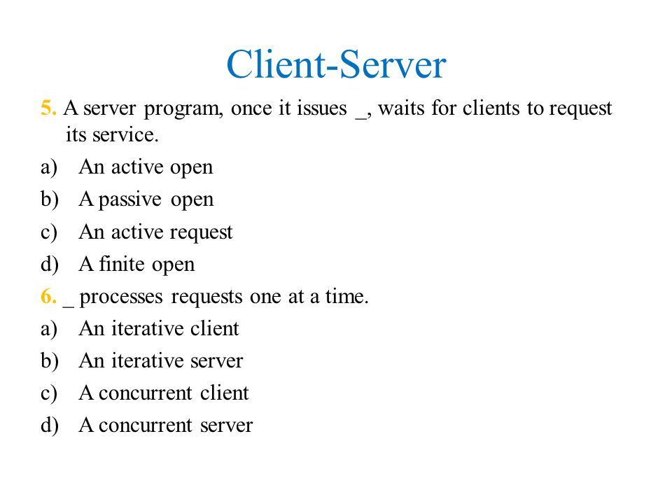 Client-Server 5. A server program, once it issues _, waits for clients to request its service. An active open.