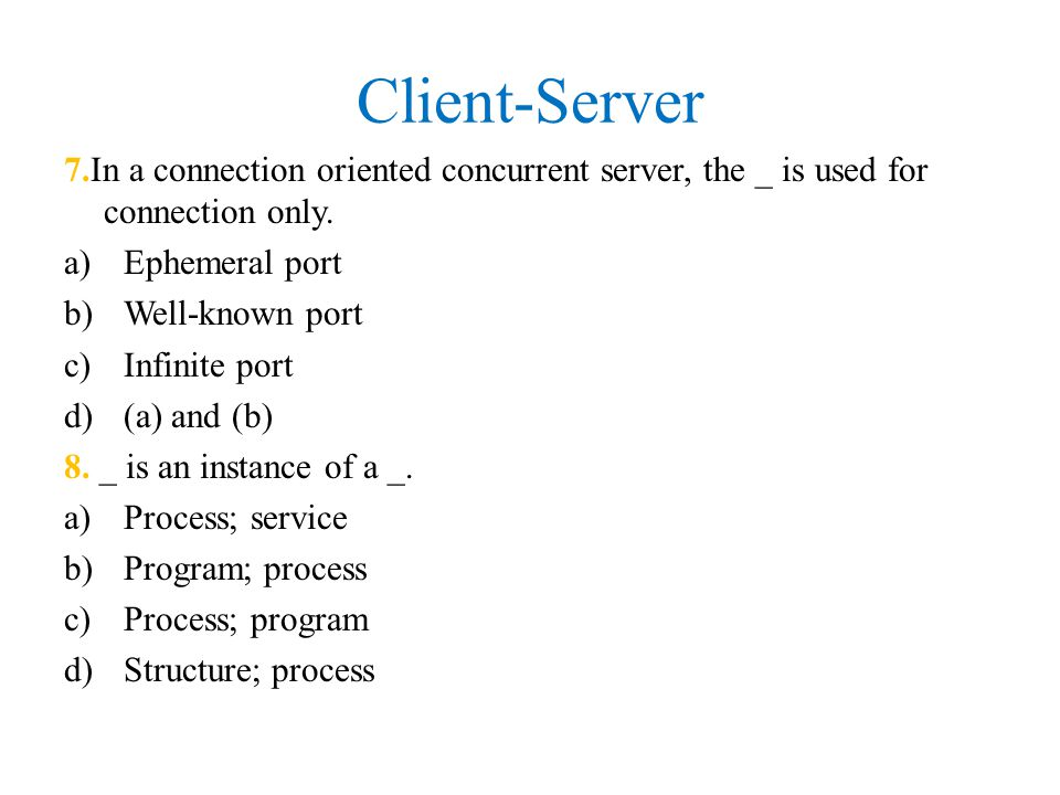 Client-Server 7.In a connection oriented concurrent server, the _ is used for connection only. Ephemeral port.