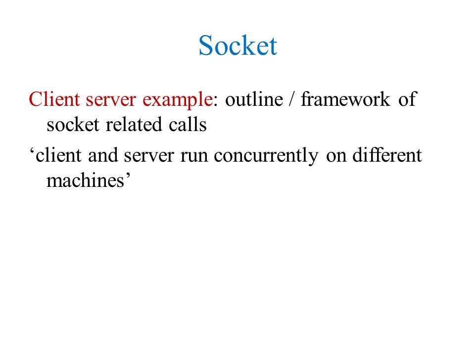 Socket Client server example: outline / framework of socket related calls 'client and server run concurrently on different machines'