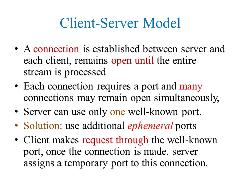 Client-Server Model A connection is established between server and each client, remains open until the entire stream is processed.