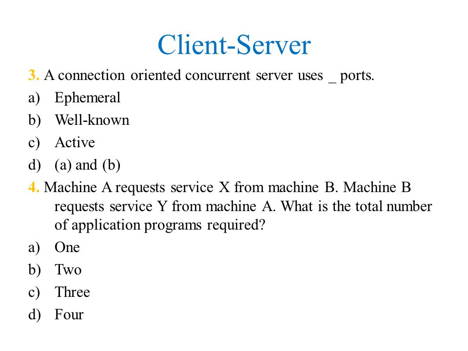 Client-Server 3. A connection oriented concurrent server uses _ ports.