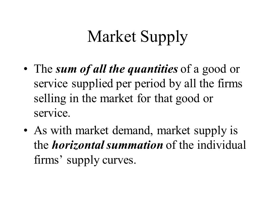 Market Supply The sum of all the quantities of a good or service supplied per period by all the firms selling in the market for that good or service.