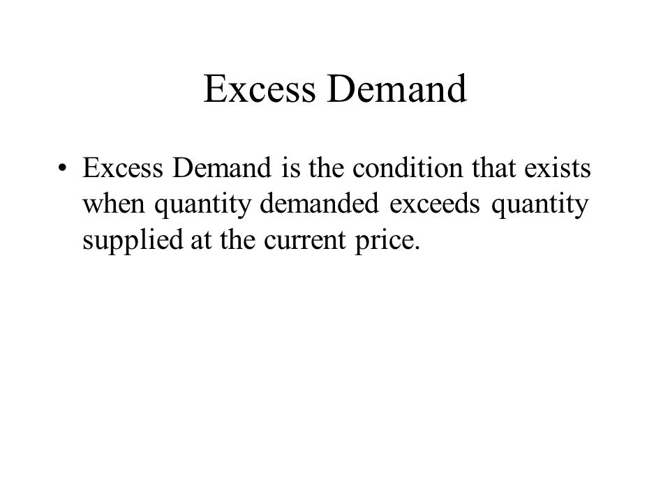 Excess Demand Excess Demand is the condition that exists when quantity demanded exceeds quantity supplied at the current price.