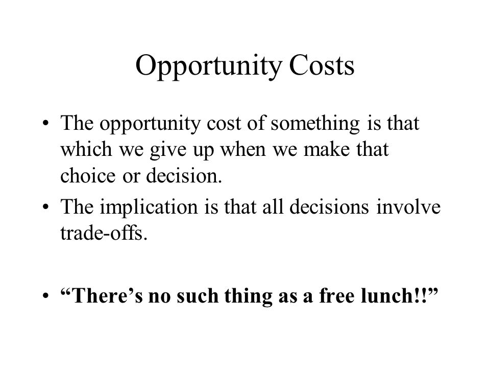 Opportunity Costs The opportunity cost of something is that which we give up when we make that choice or decision.
