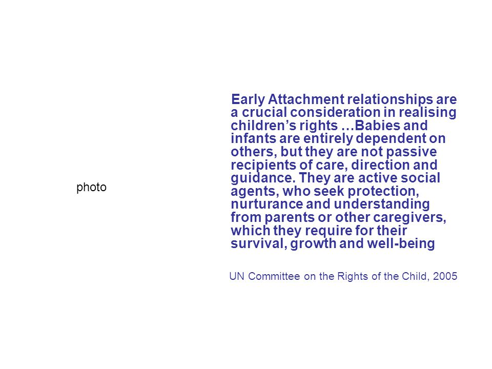 Early Attachment relationships are a crucial consideration in realising children's rights …Babies and infants are entirely dependent on others, but they are not passive recipients of care, direction and guidance. They are active social agents, who seek protection, nurturance and understanding from parents or other caregivers, which they require for their survival, growth and well-being